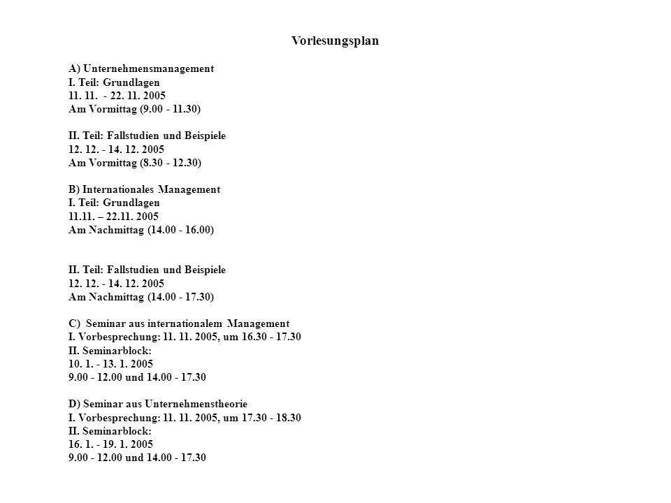 Vorlesungsplan A) Unternehmensmanagement I. Teil: Grundlagen 11. 11. - 22. 11. 2005 Am Vormittag (9.00 - 11.30) II. Teil: Fallstudien und Beispiele 12