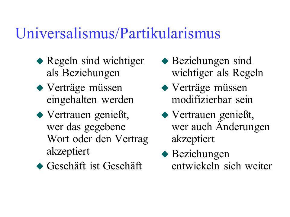 Universalismus/Partikularismus u Regeln sind wichtiger als Beziehungen u Verträge müssen eingehalten werden u Vertrauen genießt, wer das gegebene Wort