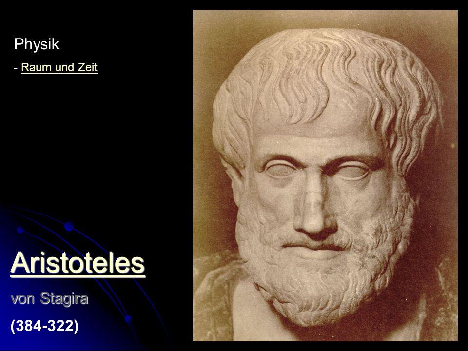 Aristoteles von Stagira (384-322) - Bewegung (natürlich – erzwungen) - kein leerer Raum - Kräfte - Optik Physik - Raum und ZeitRaum und Zeit