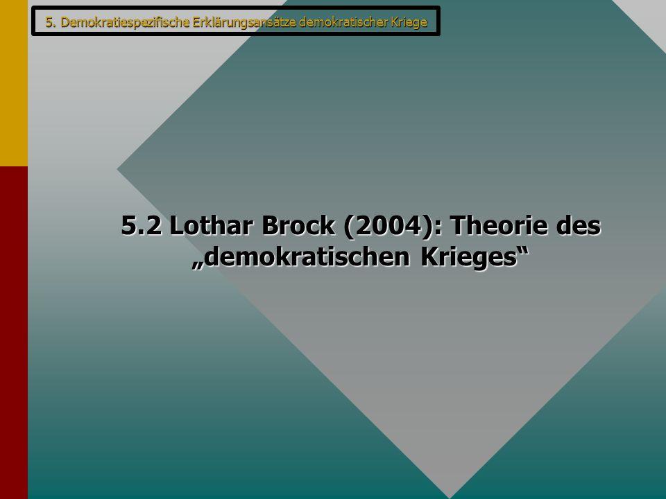 "5. Demokratiespezifische Erklärungsansätze demokratischer Kriege 5.2 Lothar Brock (2004): Theorie des ""demokratischen Krieges"""
