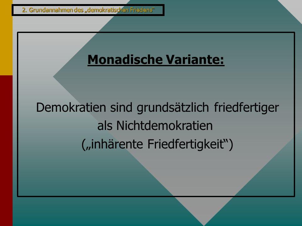 """2. Grundannahmen des """"demokratischen Friedens"""" Monadische Variante: Demokratien sind grundsätzlich friedfertiger als Nichtdemokratien (""""inhärente Frie"""