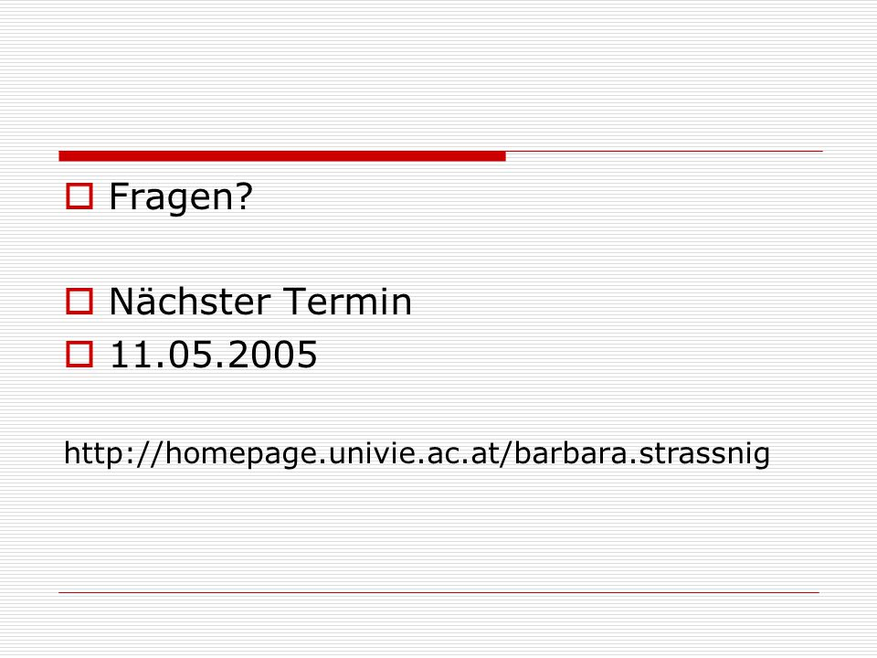 Fragen?  Nächster Termin  11.05.2005 http://homepage.univie.ac.at/barbara.strassnig