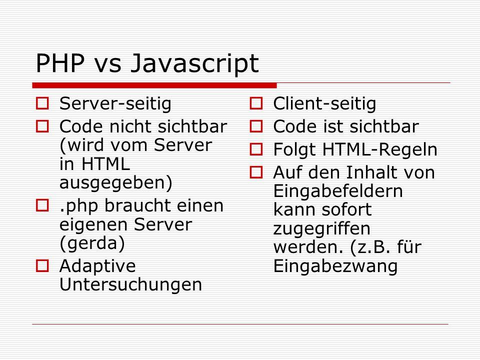 PHP vs Javascript  Server-seitig  Code nicht sichtbar (wird vom Server in HTML ausgegeben) .php braucht einen eigenen Server (gerda)  Adaptive Untersuchungen  Client-seitig  Code ist sichtbar  Folgt HTML-Regeln  Auf den Inhalt von Eingabefeldern kann sofort zugegriffen werden.