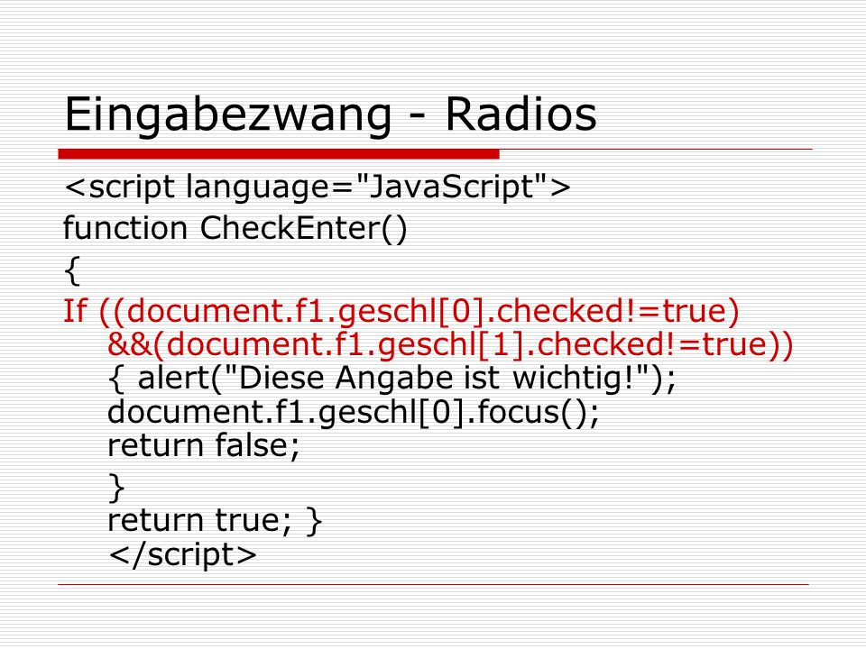 Eingabezwang - Radios function CheckEnter() { If ((document.f1.geschl[0].checked!=true) &&(document.f1.geschl[1].checked!=true)) { alert( Diese Angabe ist wichtig! ); document.f1.geschl[0].focus(); return false; } return true; }
