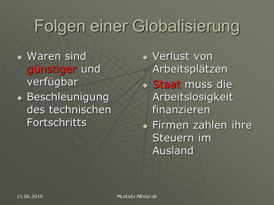 15.06.2010 Mustafa Albayrak Folgen einer Globalisierung  Waren sind günstiger und verfügbar  Beschleunigung des technischen Fortschritts  Verlust von Arbeitsplätzen  Staat muss die Arbeitslosigkeit finanzieren  Firmen zahlen ihre Steuern im Ausland