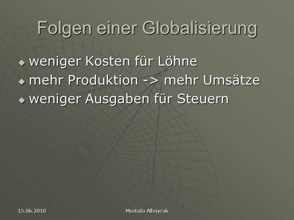 15.06.2010 Mustafa Albayrak Folgen einer Globalisierung  weniger Kosten für Löhne  mehr Produktion -> mehr Umsätze  weniger Ausgaben für Steuern