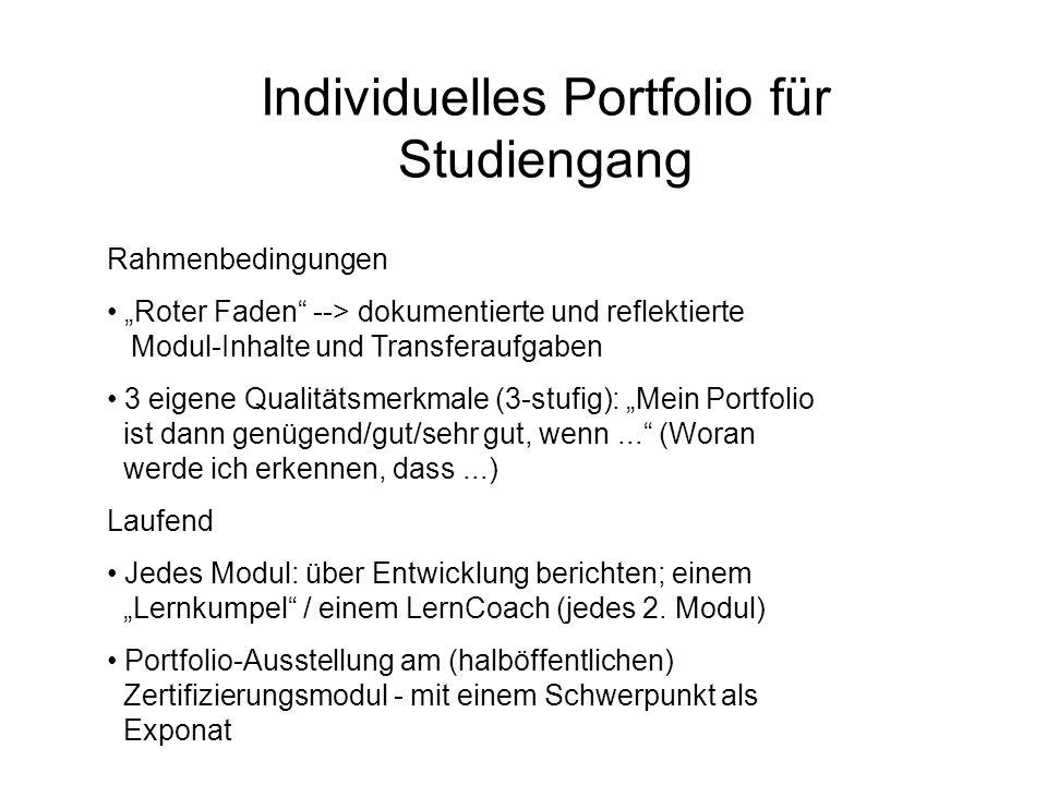 """Individuelles Portfolio für Studiengang Rahmenbedingungen """"Roter Faden --> dokumentierte und reflektierte Modul-Inhalte und Transferaufgaben 3 eigene Qualitätsmerkmale (3-stufig): """"Mein Portfolio ist dann genügend/gut/sehr gut, wenn... (Woran werde ich erkennen, dass...) Laufend Jedes Modul: über Entwicklung berichten; einem """"Lernkumpel / einem LernCoach (jedes 2."""