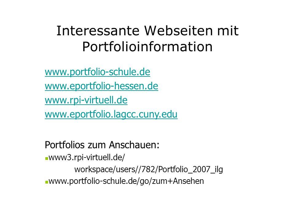 Interessante Webseiten mit Portfolioinformation www.portfolio-schule.de www.eportfolio-hessen.de www.rpi-virtuell.de www.eportfolio.lagcc.cuny.edu Portfolios zum Anschauen: www3.rpi-virtuell.de/ workspace/users//782/Portfolio_2007_ilg www.portfolio-schule.de/go/zum+Ansehen