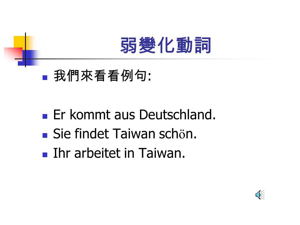 弱變化動詞 我們來看看例句 : Er kommt aus Deutschland. Sie findet Taiwan sch ö n. Ihr arbeitet in Taiwan.
