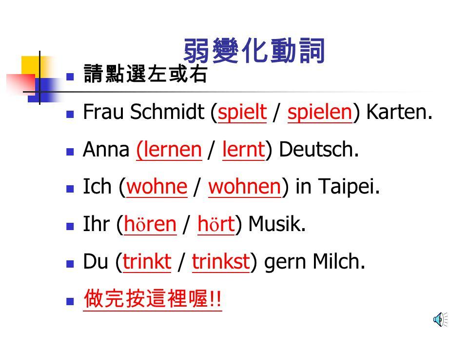 弱變化動詞 請點選左或右 Frau Schmidt (spielt / spielen) Karten.spieltspielen Anna (lernen / lernt) Deutsch.(lernenlernt Ich (wohne / wohnen) in Taipei.wohnewohnen Ihr (h ö ren / h ö rt) Musik.h ö renh ö rt Du (trinkt / trinkst) gern Milch.trinkttrinkst 做完按這裡喔 !.