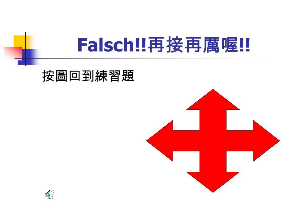 Falsch!! 再接再厲喔 !! 按圖回到練習題
