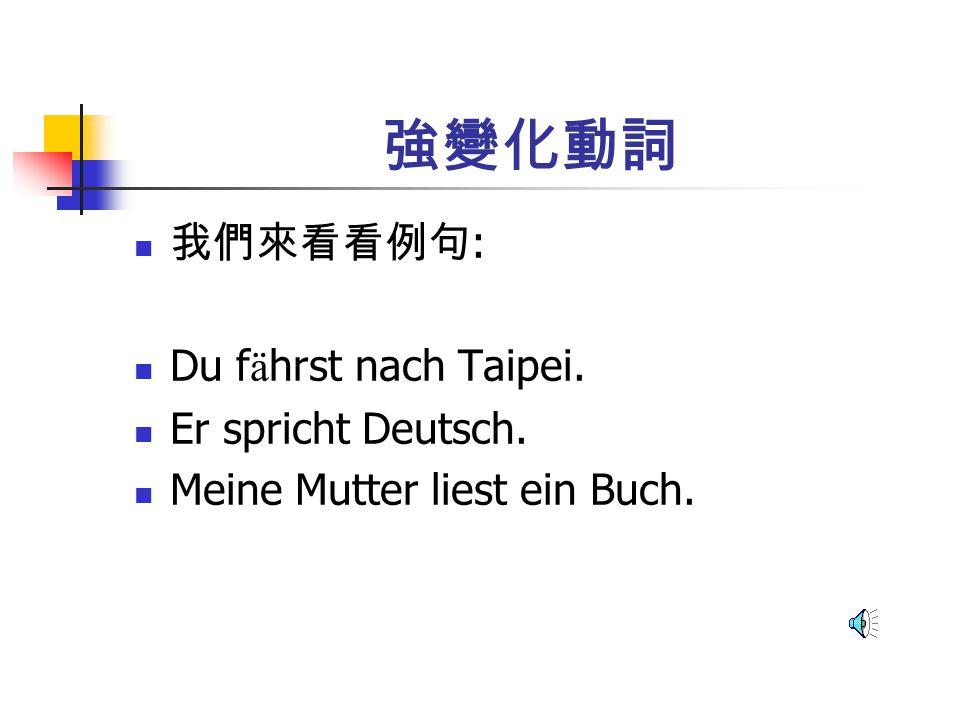 強變化動詞 我們來看看例句 : Du f ä hrst nach Taipei. Er spricht Deutsch. Meine Mutter liest ein Buch.