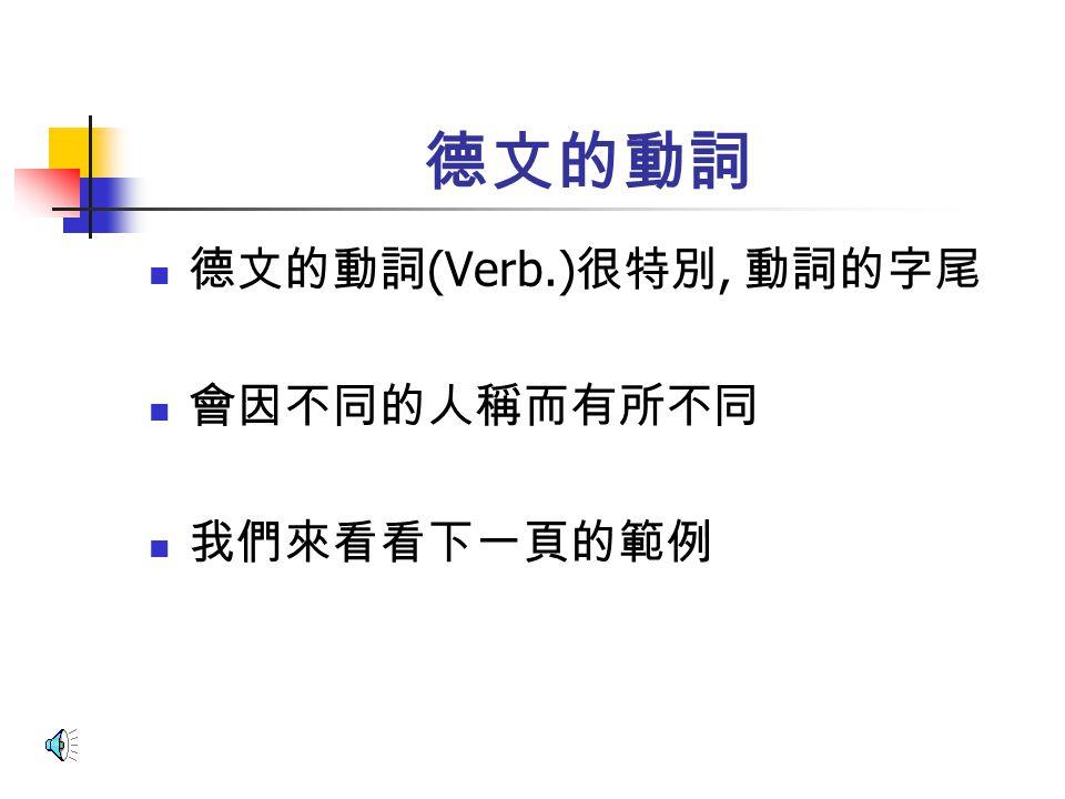 德文的動詞 德文的動詞 (Verb.) 很特別, 動詞的字尾 會因不同的人稱而有所不同 我們來看看下一頁的範例