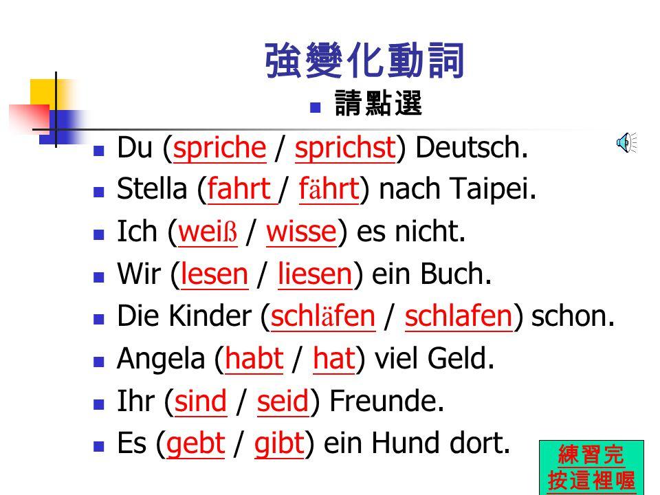 強變化動詞 請點選 Du (spriche / sprichst) Deutsch.sprichesprichst Stella (fahrt / f ä hrt) nach Taipei.fahrt f ä hrt Ich (wei ß / wisse) es nicht.wei ßwisse Wir (lesen / liesen) ein Buch.lesenliesen Die Kinder (schl ä fen / schlafen) schon.schl ä fenschlafen Angela (habt / hat) viel Geld.habthat Ihr (sind / seid) Freunde.sindseid Es (gebt / gibt) ein Hund dort.gebtgibt 練習完 按這裡喔