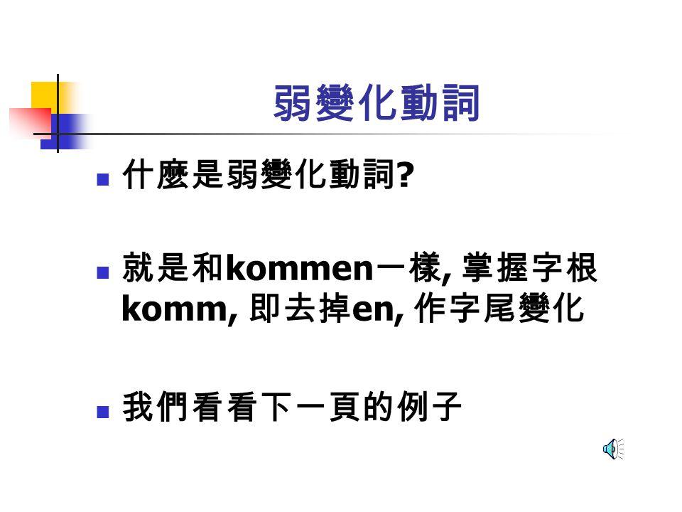 弱變化動詞 原形 Kommenmachen ichkomm-emach-e dukomm-stmach-st er/sie/eskomm-tmach-t wirkomm-enmach-en ihrkomm-tmach-t siekomm-enmach-en Siekomm-enmach-en