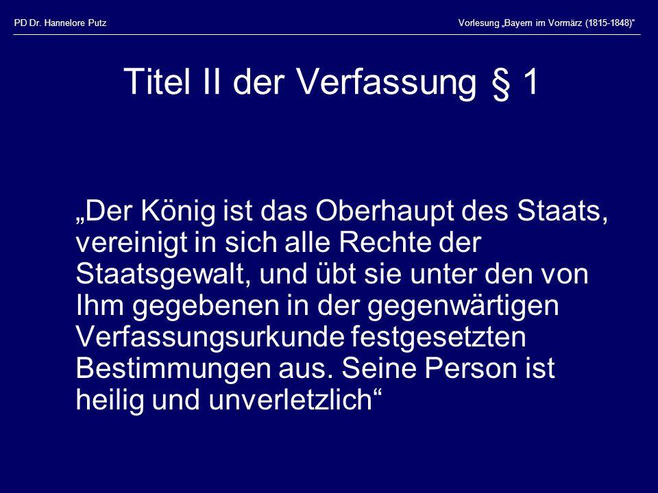 """PD Dr. Hannelore PutzVorlesung """"Bayern im Vormärz (1815-1848)"""" Titel II der Verfassung § 1 """"Der König ist das Oberhaupt des Staats, vereinigt in sich"""