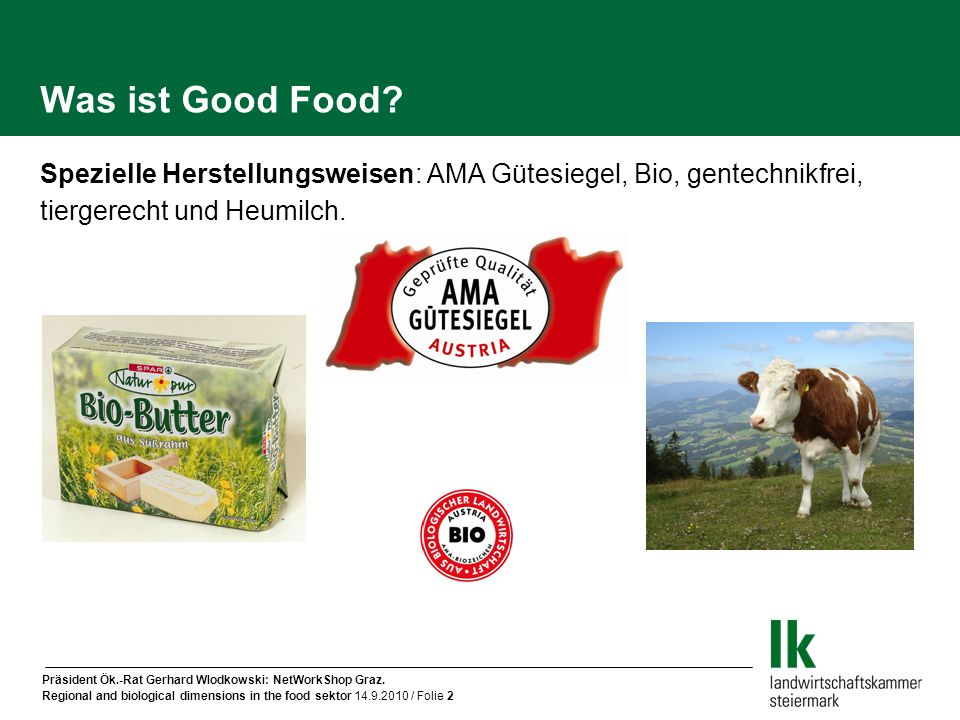 Präsident Ök.-Rat Gerhard Wlodkowski: NetWorkShop Graz. Regional and biological dimensions in the food sektor 14.9.2010 / Folie 2 Was ist Good Food? S