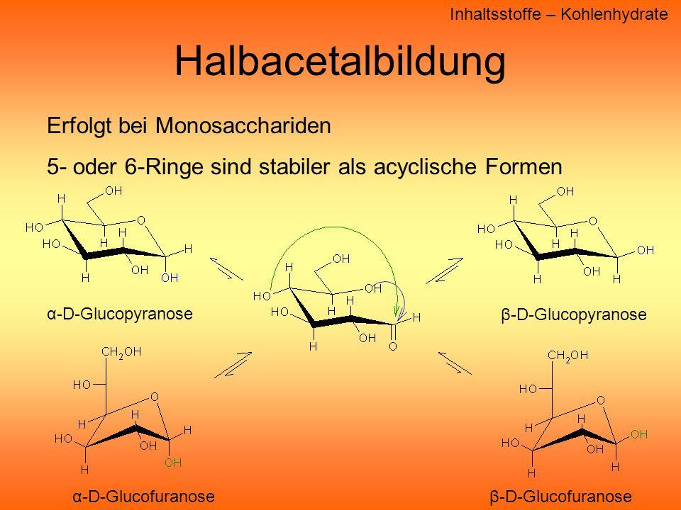 Inhaltsstoffe – Kohlenhydrate Halbacetalbildung Erfolgt bei Monosacchariden 5- oder 6-Ringe sind stabiler als acyclische Formen α-D-Glucopyranose β-D-Glucopyranose α-D-Glucofuranoseβ-D-Glucofuranose