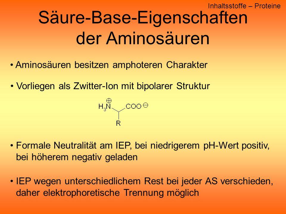 Säure-Base-Eigenschaften der Aminosäuren Inhaltsstoffe – Proteine Aminosäuren besitzen amphoteren Charakter Vorliegen als Zwitter-Ion mit bipolarer Struktur Formale Neutralität am IEP, bei niedrigerem pH-Wert positiv, bei höherem negativ geladen IEP wegen unterschiedlichem Rest bei jeder AS verschieden, daher elektrophoretische Trennung möglich