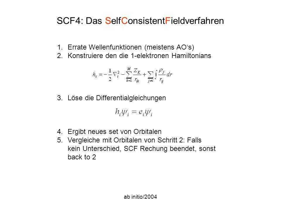 ab initio/2004 SCF4: Das SelfConsistentFieldverfahren 1.Errate Wellenfunktionen (meistens AO's) 2.Konstruiere den die 1-elektronen Hamiltonians 3.Löse die Differentialgleichungen 4.Ergibt neues set von Orbitalen 5.Vergleiche mit Orbitalen von Schritt 2: Falls kein Unterschied, SCF Rechung beendet, sonst back to 2
