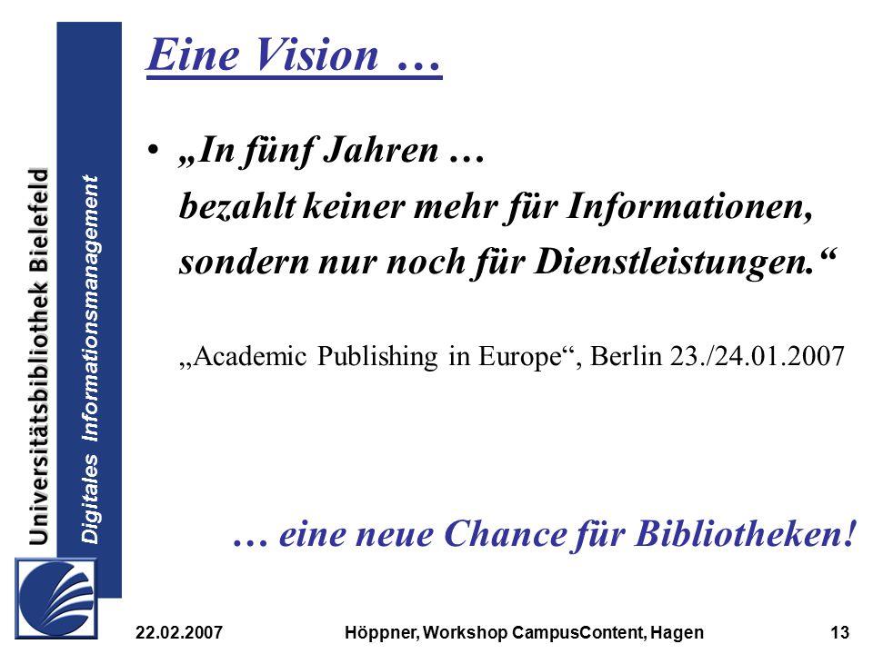 """Digitales Informationsmanagement 22.02.2007Höppner, Workshop CampusContent, Hagen13 Eine Vision … """"In fünf Jahren … bezahlt keiner mehr für Informatio"""