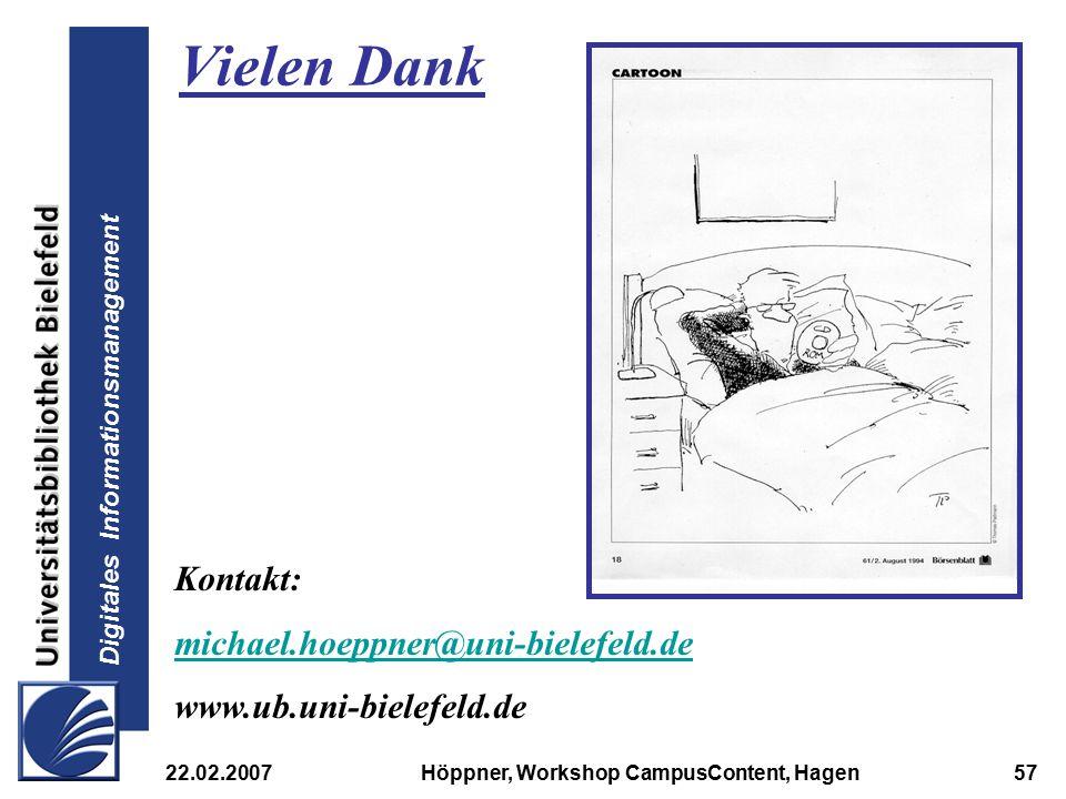 Digitales Informationsmanagement 22.02.2007Höppner, Workshop CampusContent, Hagen57 Vielen Dank Kontakt: michael.hoeppner@uni-bielefeld.de www.ub.uni-