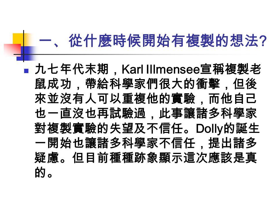 一、從什麼時候開始有複製的想法 ? 九七年代末期, Karl Illmensee 宣稱複製老 鼠成功,帶給科學家們很大的衝擊,但後 來並沒有人可以重複他的實驗,而他自己 也一直沒也再試驗過,此事讓諸多科學家 對複製實驗的失望及不信任。 Dolly 的誕生 一開始也讓諸多科學家不信任,提出諸多 疑慮。
