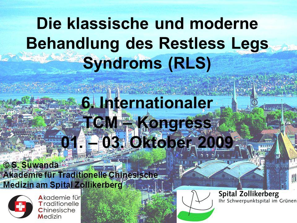 1 Die klassische und moderne Behandlung des Restless Legs Syndroms (RLS) 6. Internationaler TCM – Kongress 01. – 03. Oktober 2009 © S. Suwanda Akademi