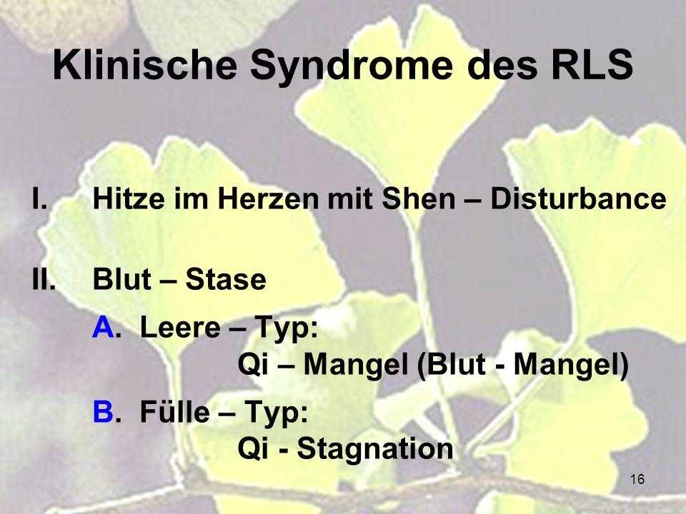 16 I.Hitze im Herzen mit Shen – Disturbance II.Blut – Stase A. Leere – Typ: Qi – Mangel (Blut - Mangel) B. Fülle – Typ: Qi - Stagnation Klinische Synd