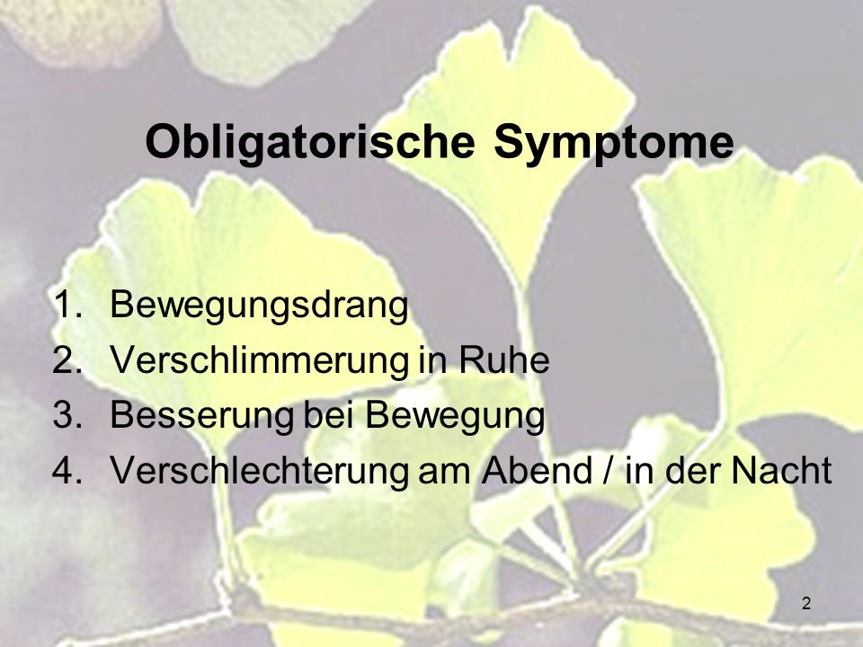 2 Obligatorische Symptome 1.Bewegungsdrang 2.Verschlimmerung in Ruhe 3.Besserung bei Bewegung 4.Verschlechterung am Abend / in der Nacht