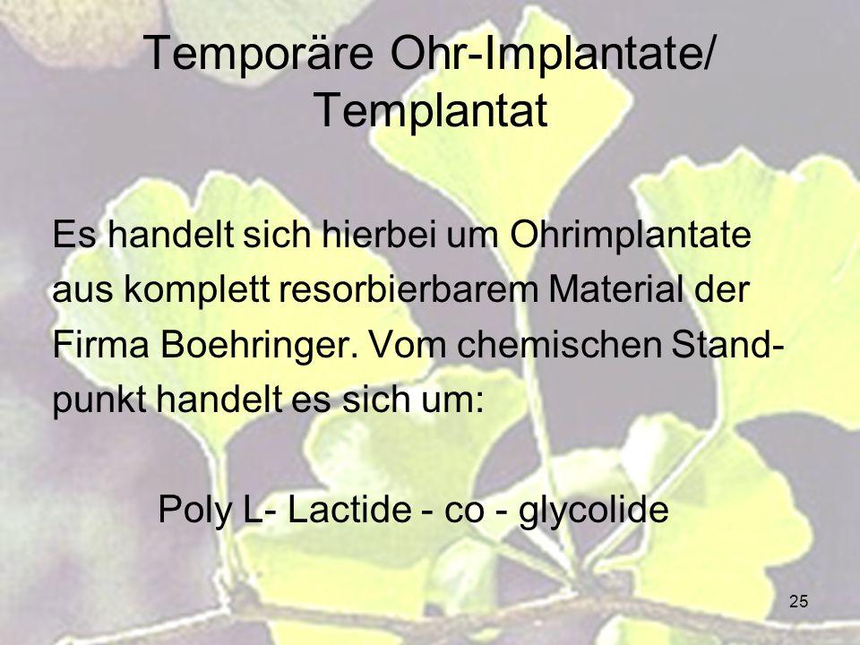 25 Temporäre Ohr-Implantate/ Templantat Es handelt sich hierbei um Ohrimplantate aus komplett resorbierbarem Material der Firma Boehringer. Vom chemis