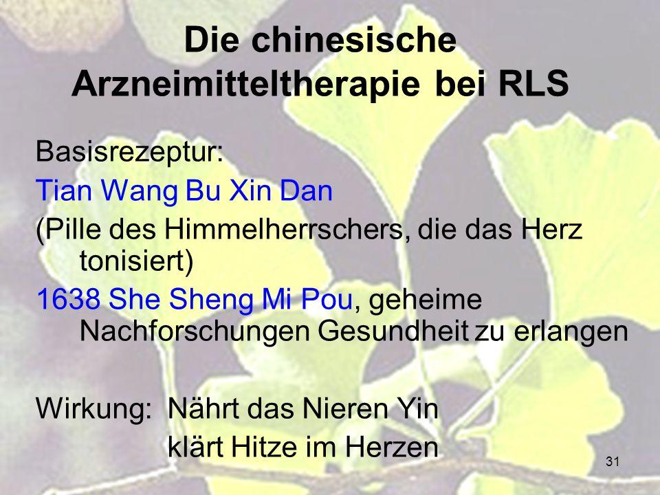 31 Die chinesische Arzneimitteltherapie bei RLS Basisrezeptur: Tian Wang Bu Xin Dan (Pille des Himmelherrschers, die das Herz tonisiert) 1638 She Shen