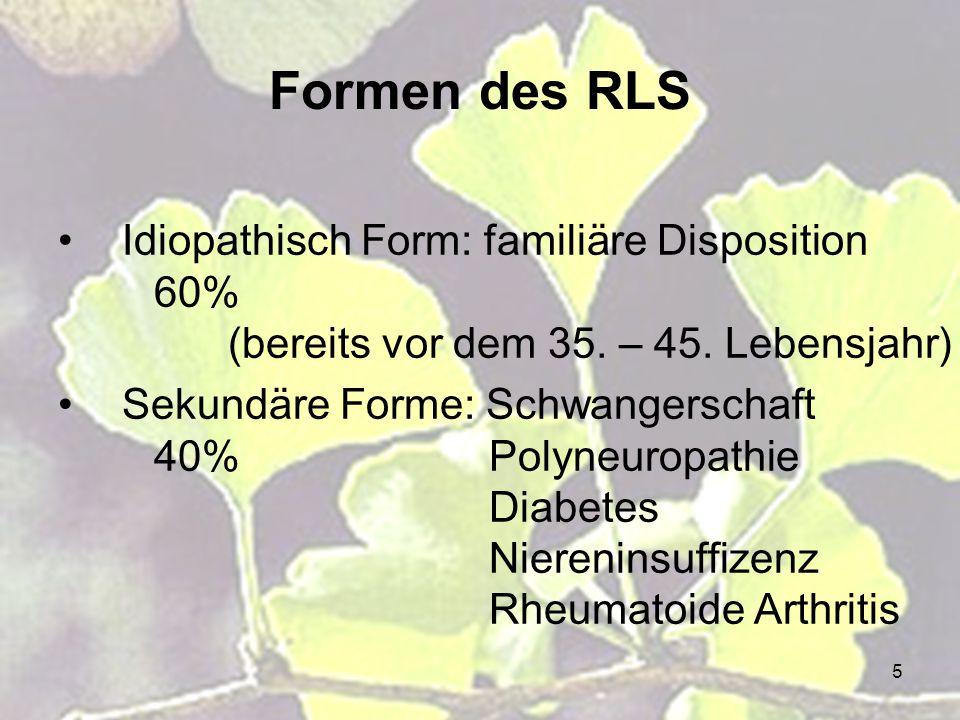 5 Formen des RLS Idiopathisch Form: familiäre Disposition 60% (bereits vor dem 35. – 45. Lebensjahr) Sekundäre Forme: Schwangerschaft 40% Polyneuropat