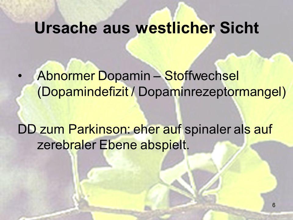 6 Ursache aus westlicher Sicht Abnormer Dopamin – Stoffwechsel (Dopamindefizit / Dopaminrezeptormangel) DD zum Parkinson: eher auf spinaler als auf ze
