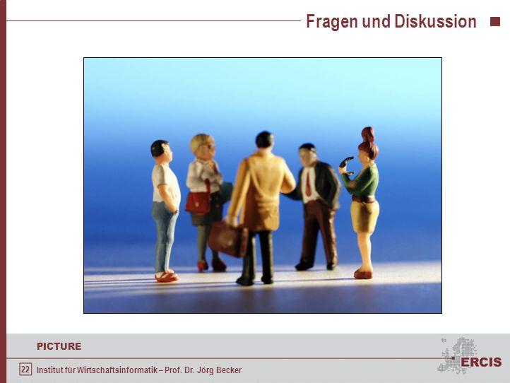 22 PICTURE Institut für Wirtschaftsinformatik – Prof. Dr. Jörg Becker Fragen und Diskussion