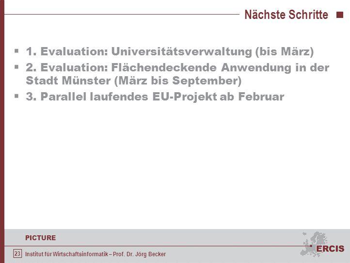 23 PICTURE Institut für Wirtschaftsinformatik – Prof. Dr. Jörg Becker Nächste Schritte 1. Evaluation: Universitätsverwaltung (bis März) 2. Evaluation:
