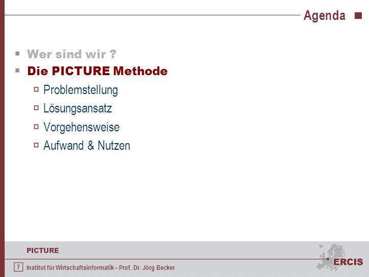 7 PICTURE Institut für Wirtschaftsinformatik – Prof. Dr. Jörg Becker Agenda Wer sind wir ? Die PICTURE Methode Problemstellung Lösungsansatz Vorgehens