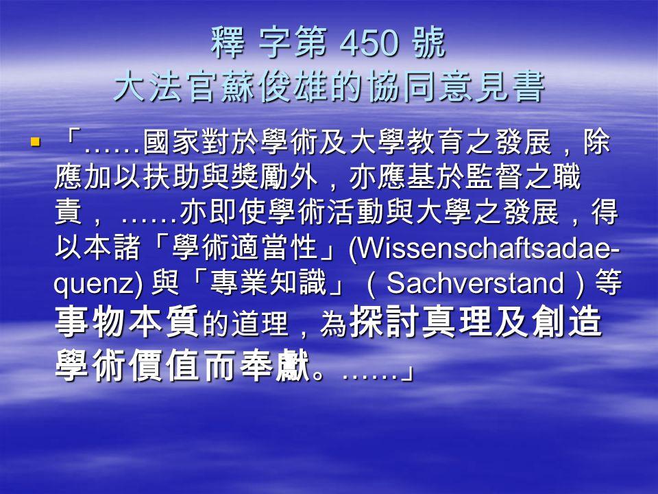 釋 字第 450 號 大法官蘇俊雄的協同意見書  「 …… 國家對於學術及大學教育之發展,除 應加以扶助與獎勵外,亦應基於監督之職 責, …… 亦即使學術活動與大學之發展,得 以本諸「學術適當性」 (Wissenschaftsadae- quenz) 與「專業知識」( Sachverstand )