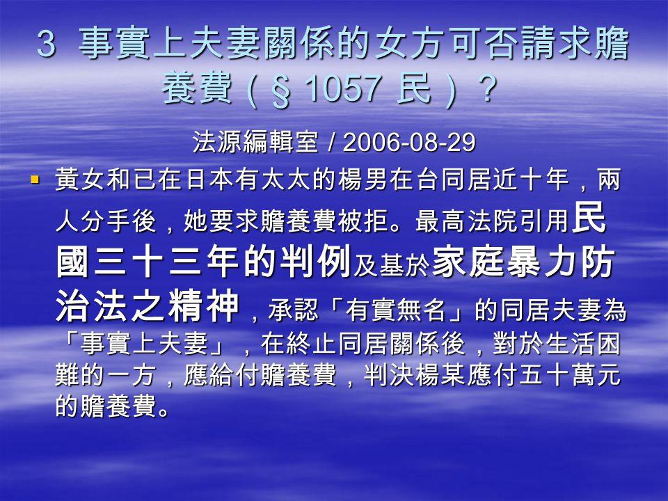 3 事實上夫妻關係的女方可否請求贍 養費( § 1057 民)? 法源編輯室 / 2006-08-29  黃女和已在日本有太太的楊男在台同居近十年,兩 人分手後,她要求贍養費被拒。最高法院引用 民 國三十三年的判例 及基於 家庭暴力防 治法之精神 ,承認「有實無名」的同居夫妻為 「事實上夫妻」,在
