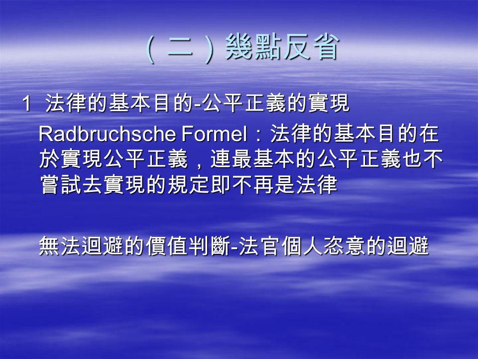 (二)幾點反省 1 法律的基本目的 - 公平正義的實現 Radbruchsche Formel :法律的基本目的在 於實現公平正義,連最基本的公平正義也不 嘗試去實現的規定即不再是法律 Radbruchsche Formel :法律的基本目的在 於實現公平正義,連最基本的公平正義也不 嘗試去實現的規