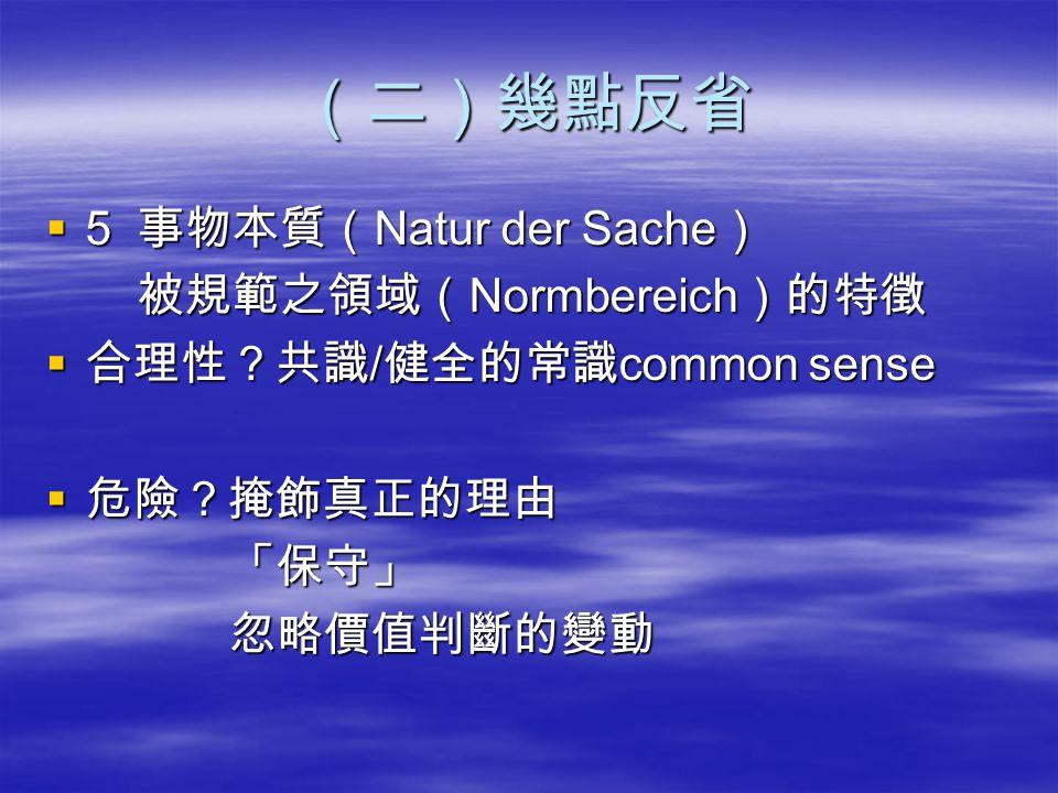 (二)幾點反省  5 事物本質( Natur der Sache ) 被規範之領域( Normbereich )的特徵 被規範之領域( Normbereich )的特徵  合理性?共識 / 健全的常識 common sense  危險?掩飾真正的理由 「保守」 「保守」 忽略價值判斷的變動 忽