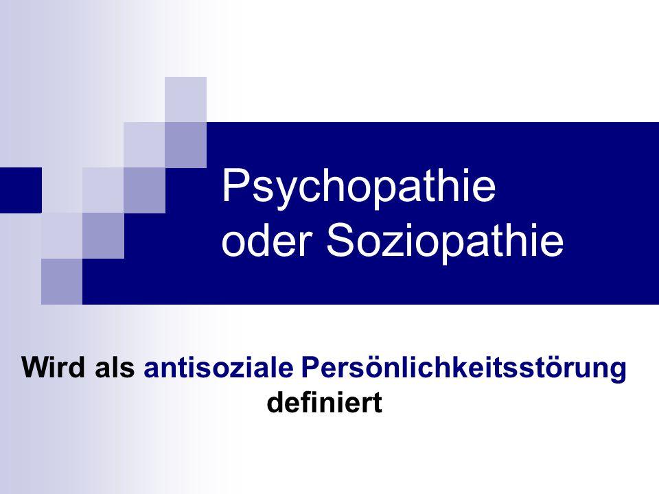 Psychopathie oder Soziopathie Wird als antisoziale Persönlichkeitsstörung definiert