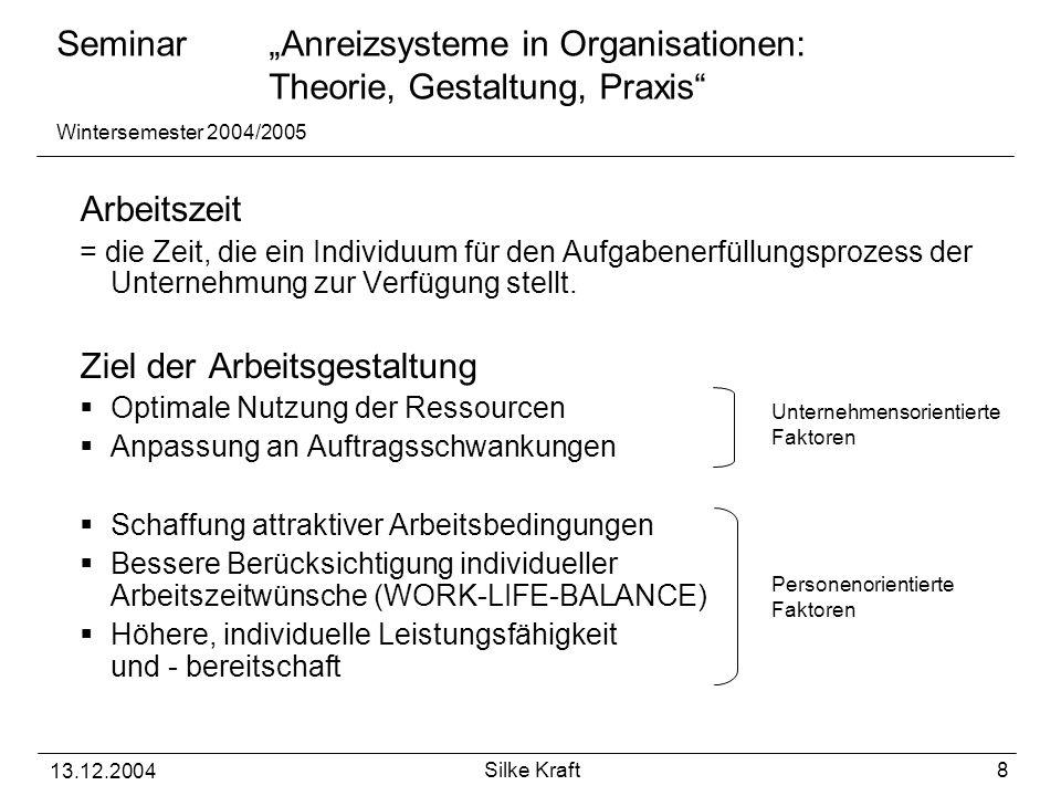 """Seminar """"Anreizsysteme in Organisationen: Theorie, Gestaltung, Praxis Wintersemester 2004/2005 13.12.2004 Silke Kraft 8 Arbeitszeit = die Zeit, die ein Individuum für den Aufgabenerfüllungsprozess der Unternehmung zur Verfügung stellt."""