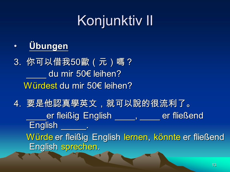 13 Konjunktiv II ÜbungenÜbungen 3.你可以借我 50 歐(元)嗎? ____ du mir 50€ leihen.