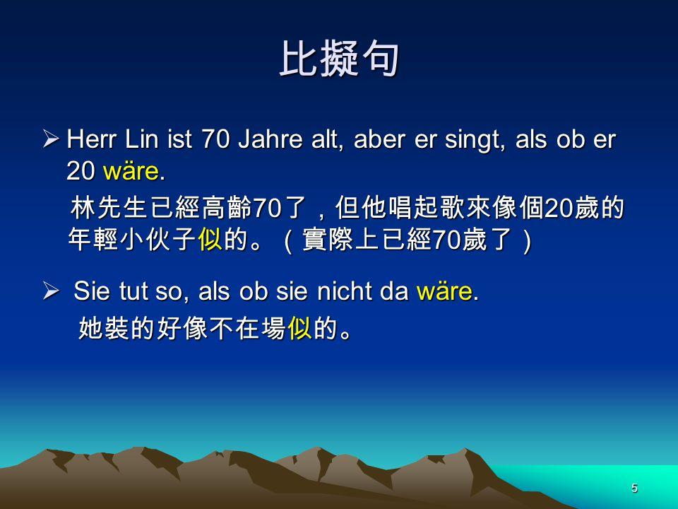 5 比擬句  Herr Lin ist 70 Jahre alt, aber er singt, als ob er 20 wäre. 林先生已經高齡 70 了,但他唱起歌來像個 20 歲的 年輕小伙子似的。(實際上已經 70 歲了) 林先生已經高齡 70 了,但他唱起歌來像個 20 歲的 年輕小