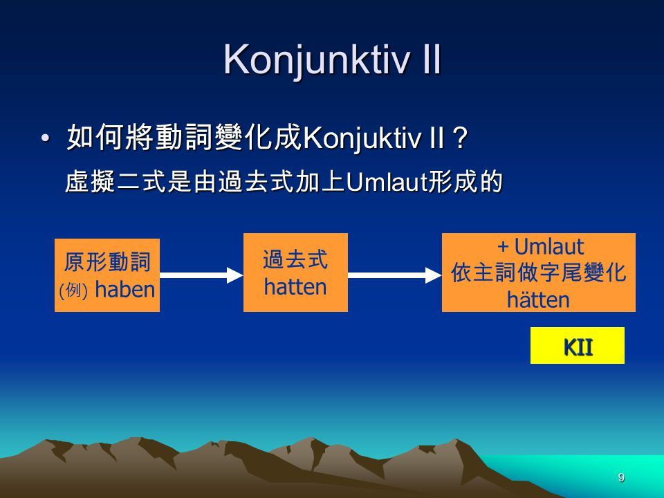 9 Konjunktiv II 如何將動詞變化成 Konjuktiv II ? 如何將動詞變化成 Konjuktiv II ? 虛擬二式是由過去式加上 Umlaut 形成的 虛擬二式是由過去式加上 Umlaut 形成的 原形動詞 ( 例 ) haben 過去式 hatten + Umlaut 依主詞做字尾變化 h ä tten KII