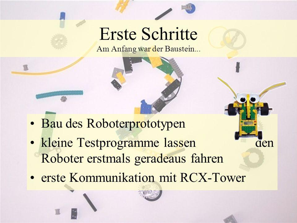 Erste Schritte Am Anfang war der Baustein... Bau des Roboterprototypen kleine Testprogramme lassen den Roboter erstmals geradeaus fahren erste Kommuni