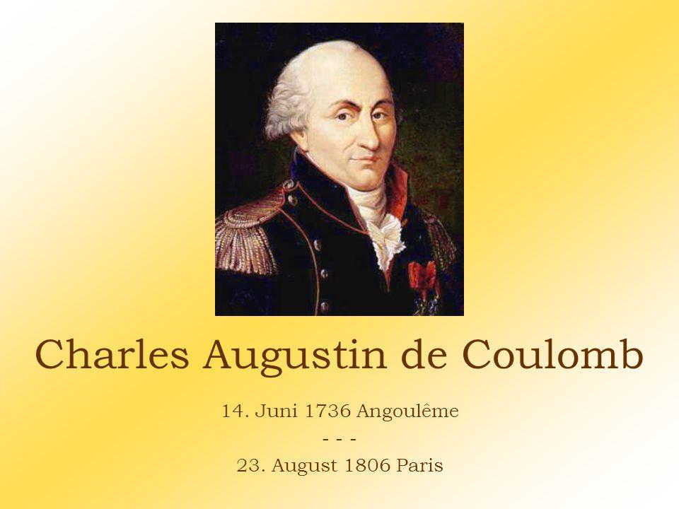Charles Augustin de Coulomb 14. Juni 1736 Angoulême - - - 23. August 1806 Paris