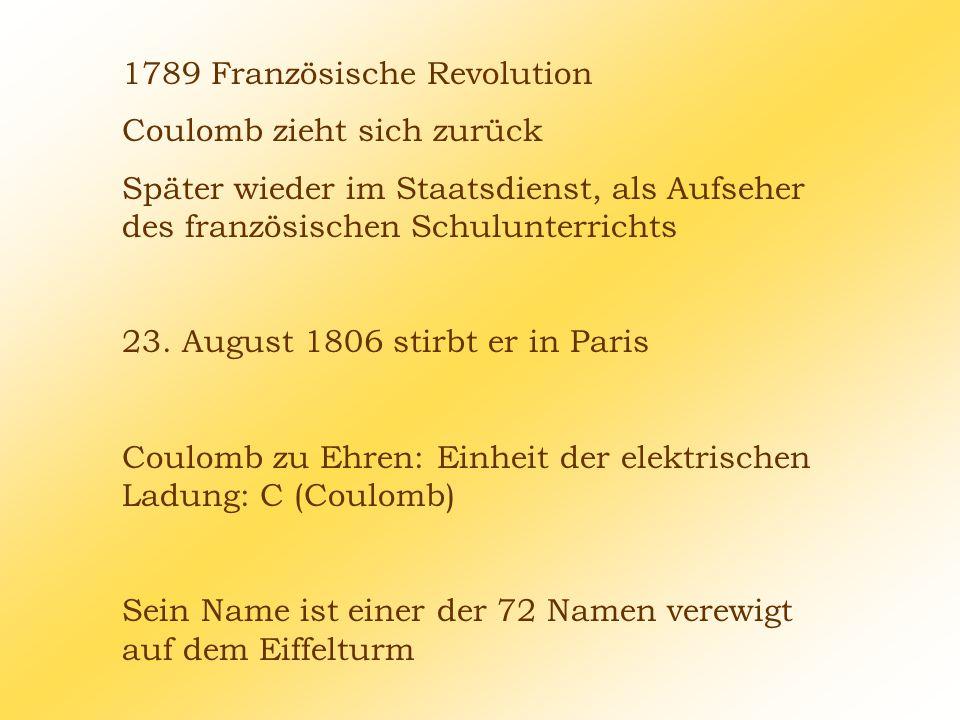 1789 Französische Revolution Coulomb zieht sich zurück Später wieder im Staatsdienst, als Aufseher des französischen Schulunterrichts 23. August 1806