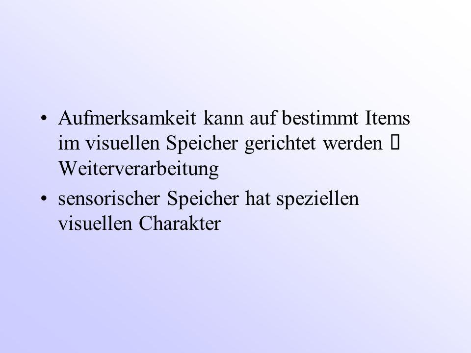Aufmerksamkeit kann auf bestimmt Items im visuellen Speicher gerichtet werden  Weiterverarbeitung sensorischer Speicher hat speziellen visuellen Charakter